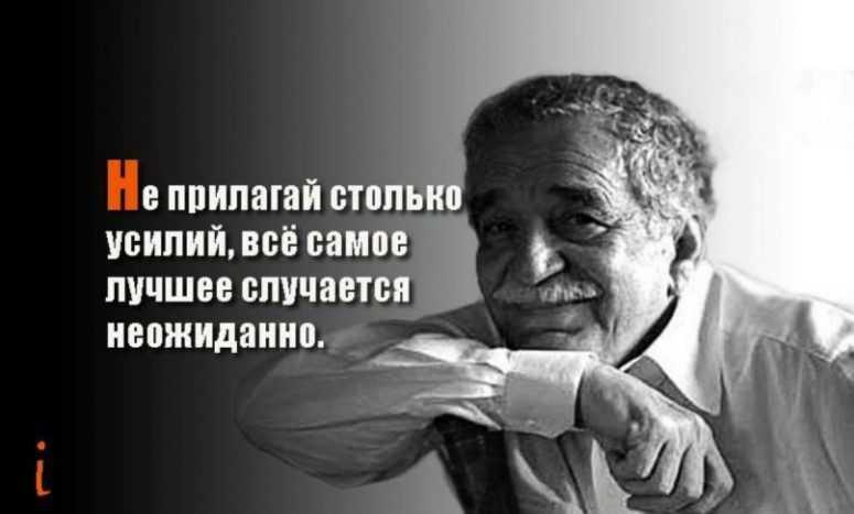 Габриэль Гарсиа Маркес: «Не прилагай столько усилий, все самое лучшее случается неожиданно!»
