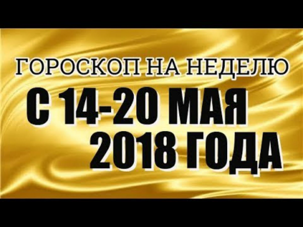 Гороскоп на неделю с 14 по 20 мая 2018 года для каждого знака зодиака